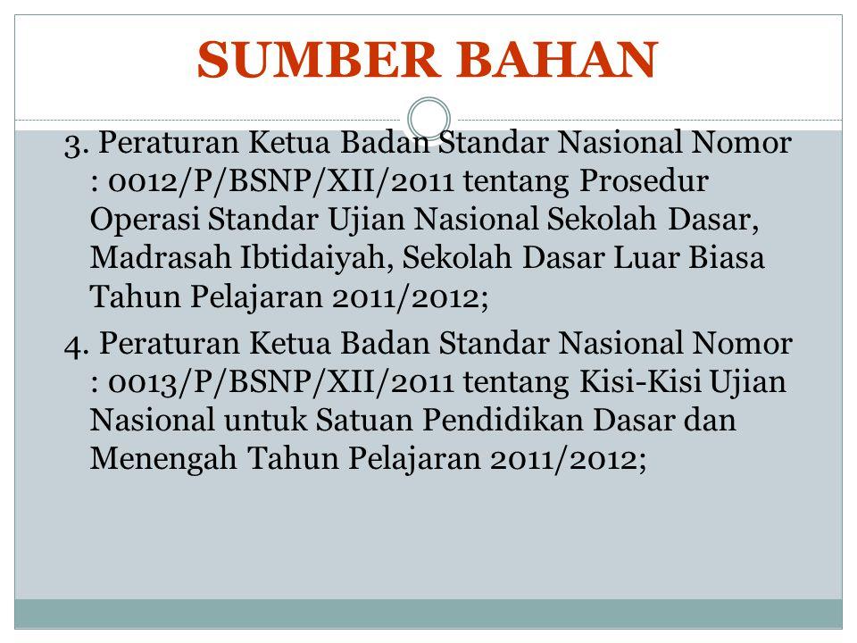 SUMBER BAHAN 3. Peraturan Ketua Badan Standar Nasional Nomor : 0012/P/BSNP/XII/2011 tentang Prosedur Operasi Standar Ujian Nasional Sekolah Dasar, Mad