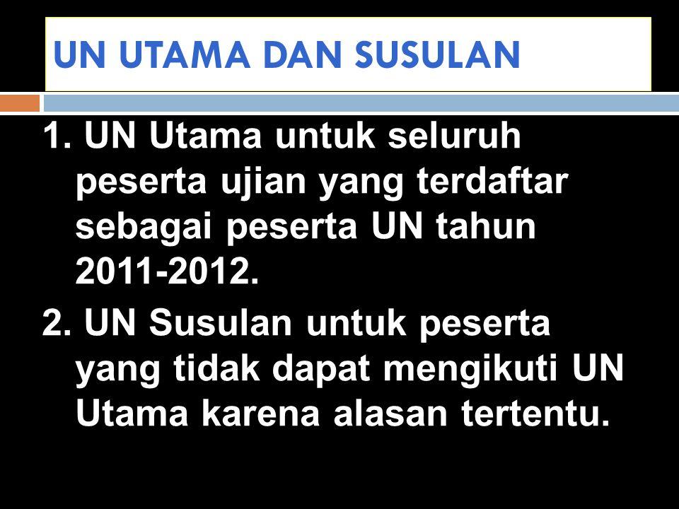 UN UTAMA DAN SUSULAN 1. UN Utama untuk seluruh peserta ujian yang terdaftar sebagai peserta UN tahun 2011-2012. 2. UN Susulan untuk peserta yang tidak