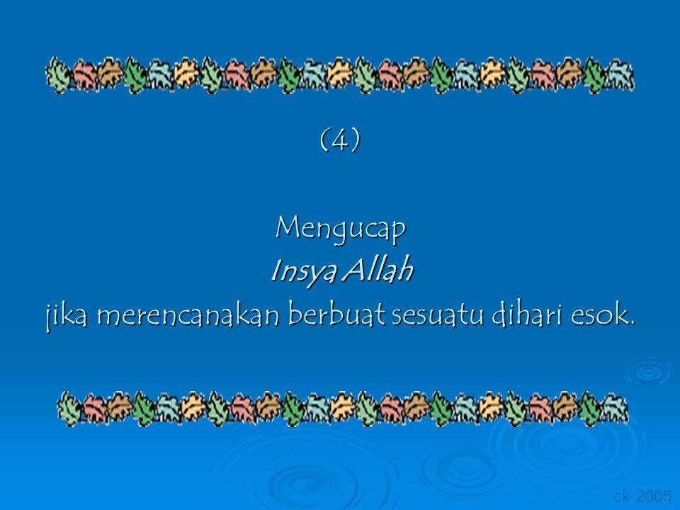 (4)Mengucap Insya Allah jika merencanakan berbuat sesuatu dihari esok. ck 2005