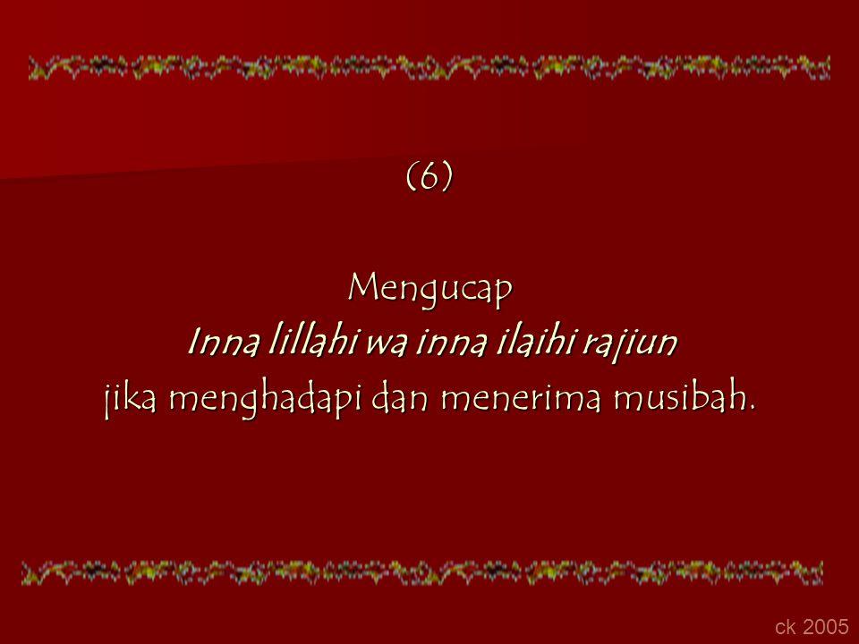 (6)Mengucap Inna lillahi wa inna ilaihi rajiun jika menghadapi dan menerima musibah. ck 2005