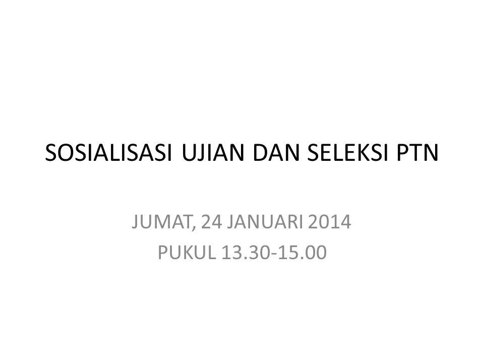 SOSIALISASI UJIAN DAN SELEKSI PTN JUMAT, 24 JANUARI 2014 PUKUL 13.30-15.00