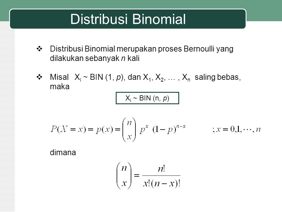 Distribusi Binomial  Distribusi Binomial merupakan proses Bernoulli yang dilakukan sebanyak n kali  Misal X i ~ BIN (1, p), dan X 1, X 2, …, X n sal