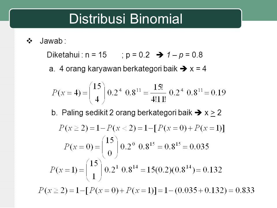 Distribusi Binomial  Jawab : Diketahui : n = 15 ; p = 0.2  1 – p = 0.8 a.4 orang karyawan berkategori baik  x = 4 b.Paling sedikit 2 orang berkateg