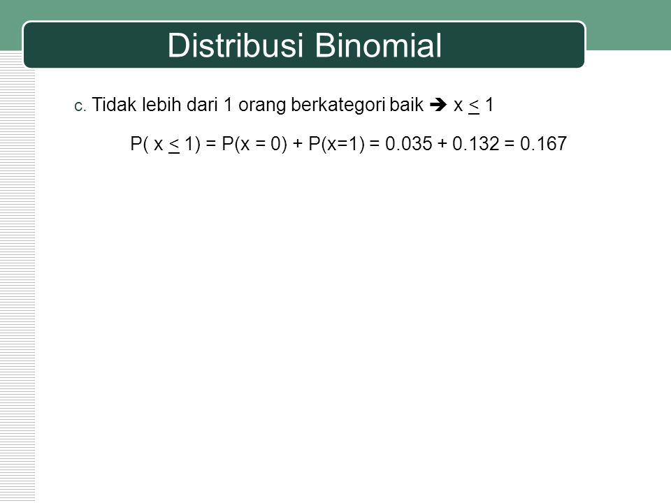 Distribusi Binomial c. Tidak lebih dari 1 orang berkategori baik  x < 1 P( x < 1) = P(x = 0) + P(x=1) = 0.035 + 0.132 = 0.167