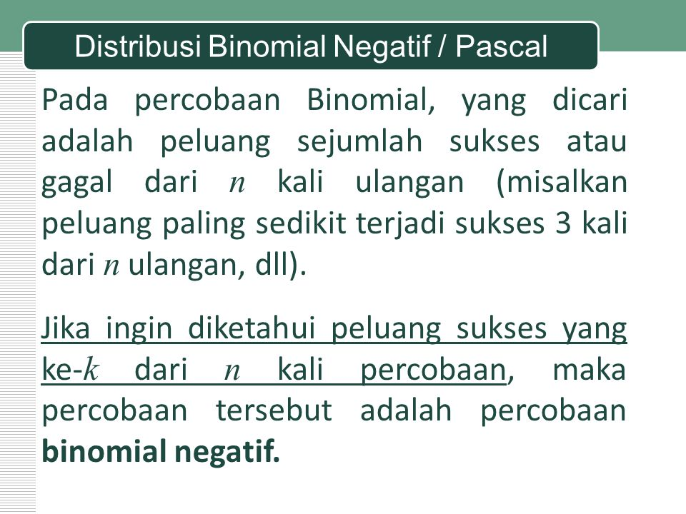 Pada percobaan Binomial, yang dicari adalah peluang sejumlah sukses atau gagal dari n kali ulangan (misalkan peluang paling sedikit terjadi sukses 3 k