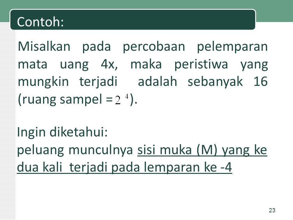 Contoh: Misalkan pada percobaan pelemparan mata uang 4x, maka peristiwa yang mungkin terjadi adalah sebanyak 16 (ruang sampel = ). Ingin diketahui: pe