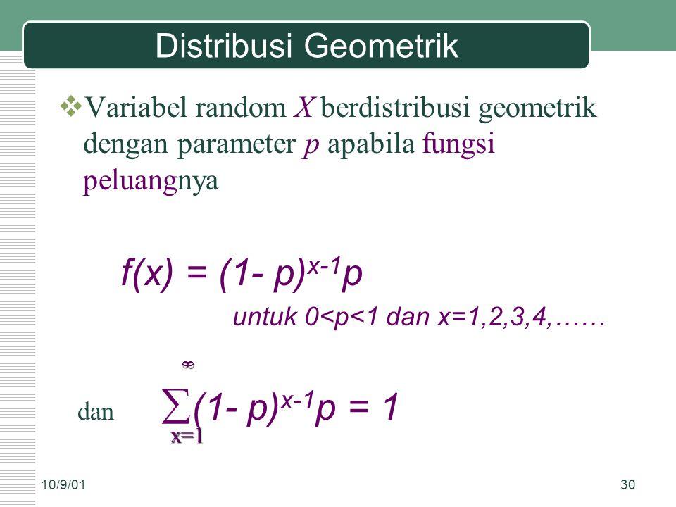 10/9/0130 Distribusi Geometrik  Variabel random X berdistribusi geometrik dengan parameter p apabila fungsi peluangnya f(x) = (1- p) x-1 p untuk 0<p<