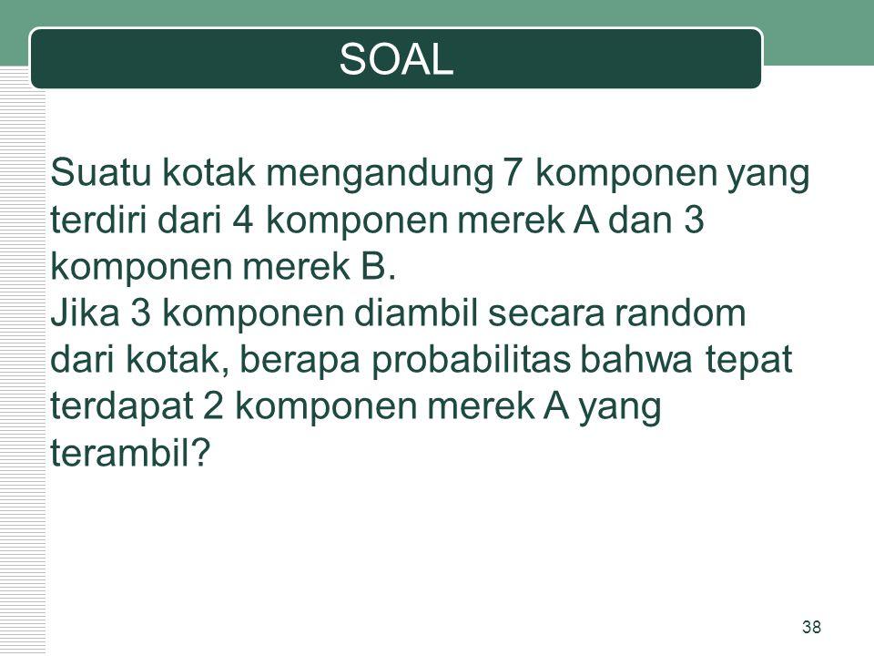 SOAL 38 Suatu kotak mengandung 7 komponen yang terdiri dari 4 komponen merek A dan 3 komponen merek B. Jika 3 komponen diambil secara random dari kota