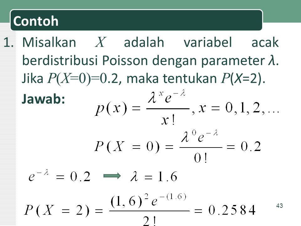 43 Contoh 1.Misalkan X adalah variabel acak berdistribusi Poisson dengan parameter λ. Jika P(X=0)=0.2, maka tentukan P (X=2). Jawab: