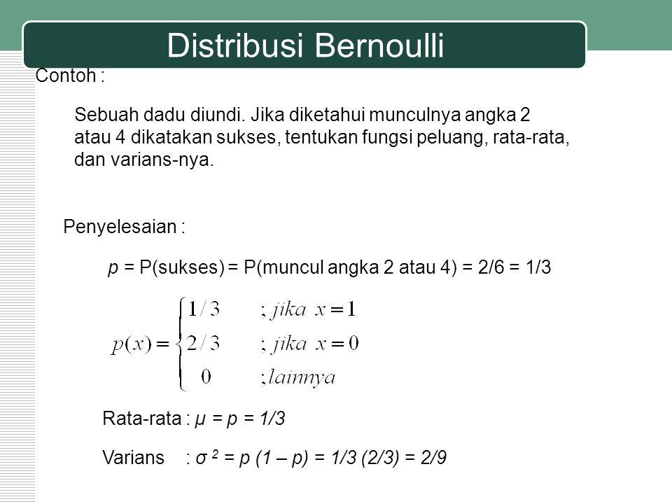 Distribusi Bernoulli Contoh : Sebuah dadu diundi. Jika diketahui munculnya angka 2 atau 4 dikatakan sukses, tentukan fungsi peluang, rata-rata, dan va