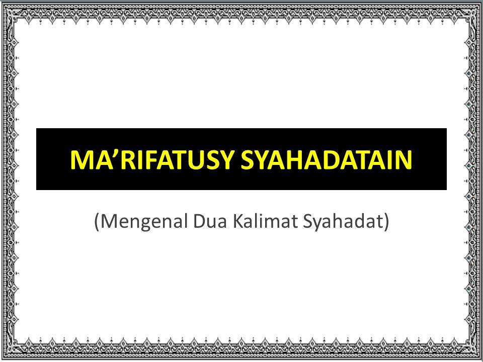 MA'RIFATUSY SYAHADATAIN (Mengenal Dua Kalimat Syahadat)