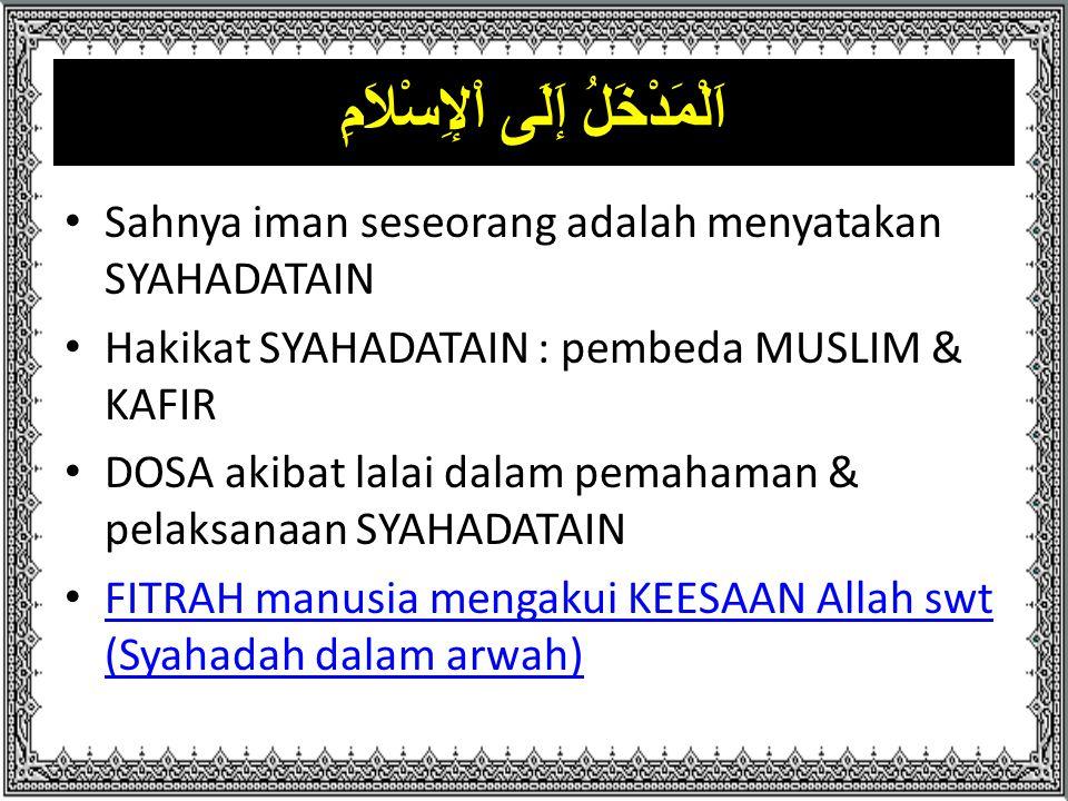 اَلْمَدْخَلُ إَلَى اْلإِسْلاَمِ Sahnya iman seseorang adalah menyatakan SYAHADATAIN Hakikat SYAHADATAIN : pembeda MUSLIM & KAFIR DOSA akibat lalai dal