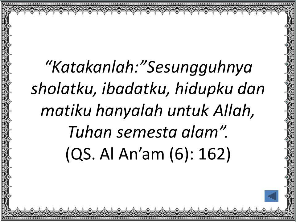 """""""Katakanlah:""""Sesungguhnya sholatku, ibadatku, hidupku dan matiku hanyalah untuk Allah, Tuhan semesta alam"""". (QS. Al An'am (6): 162)"""