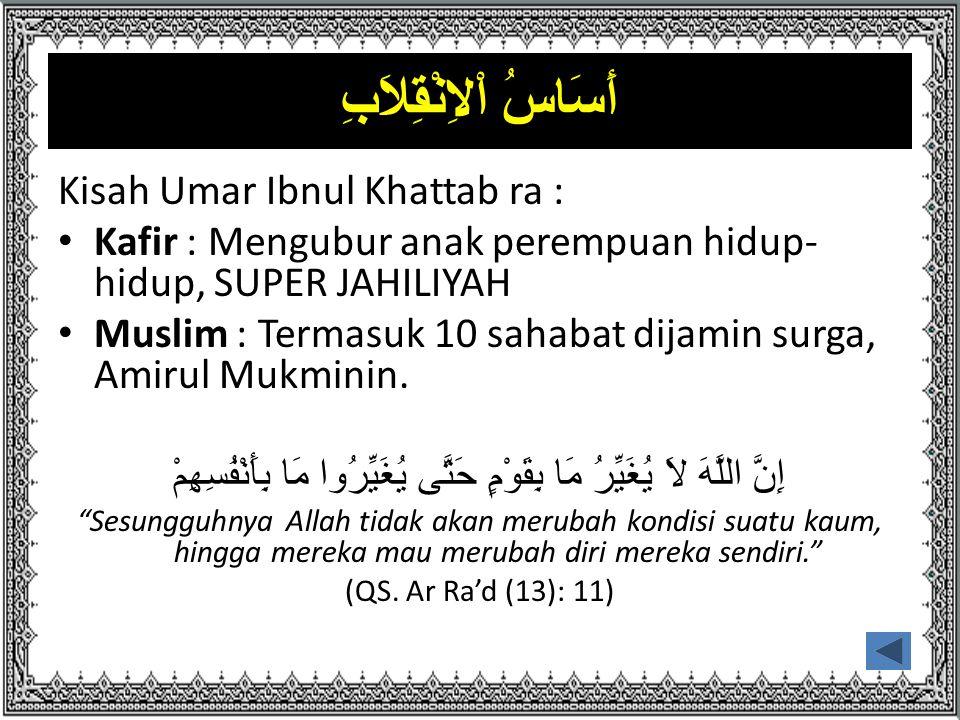 أَسَاسُ اْلاِنْقِلاَبِ Kisah Umar Ibnul Khattab ra : Kafir : Mengubur anak perempuan hidup- hidup, SUPER JAHILIYAH Muslim : Termasuk 10 sahabat dijamin surga, Amirul Mukminin.