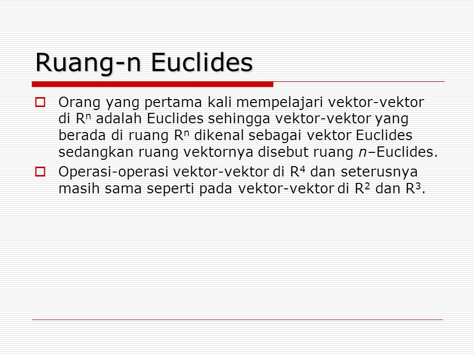 Ruang-n Euclides  Orang yang pertama kali mempelajari vektor-vektor di R n adalah Euclides sehingga vektor-vektor yang berada di ruang R n dikenal se