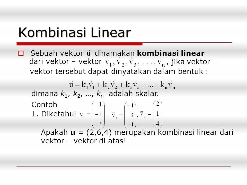 Kombinasi Linear  Sebuah vektor dinamakan kombinasi linear dari vektor – vektor vektor tersebut dapat dinyatakan dalam bentuk :, jika vektor – Contoh