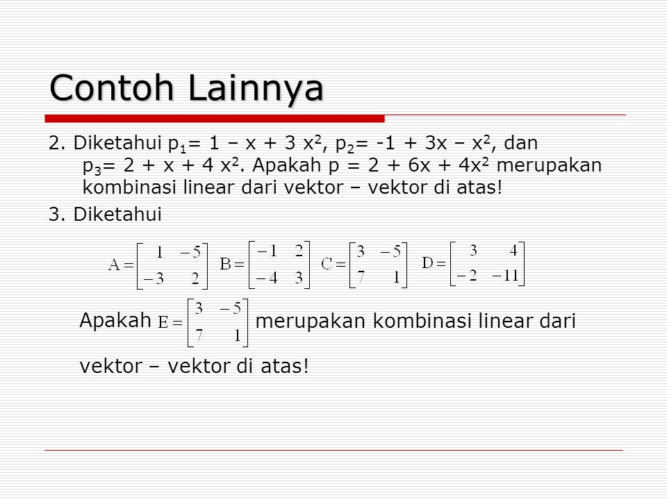 Contoh Lainnya 2. Diketahui p 1 = 1 – x + 3 x 2, p 2 = -1 + 3x – x 2, dan p 3 = 2 + x + 4 x 2. Apakah p = 2 + 6x + 4x 2 merupakan kombinasi linear dar