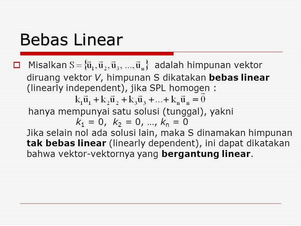 Bebas Linear Jika selain nol ada solusi lain, maka S dinamakan himpunan tak bebas linear (linearly dependent), ini dapat dikatakan bahwa vektor-vektor
