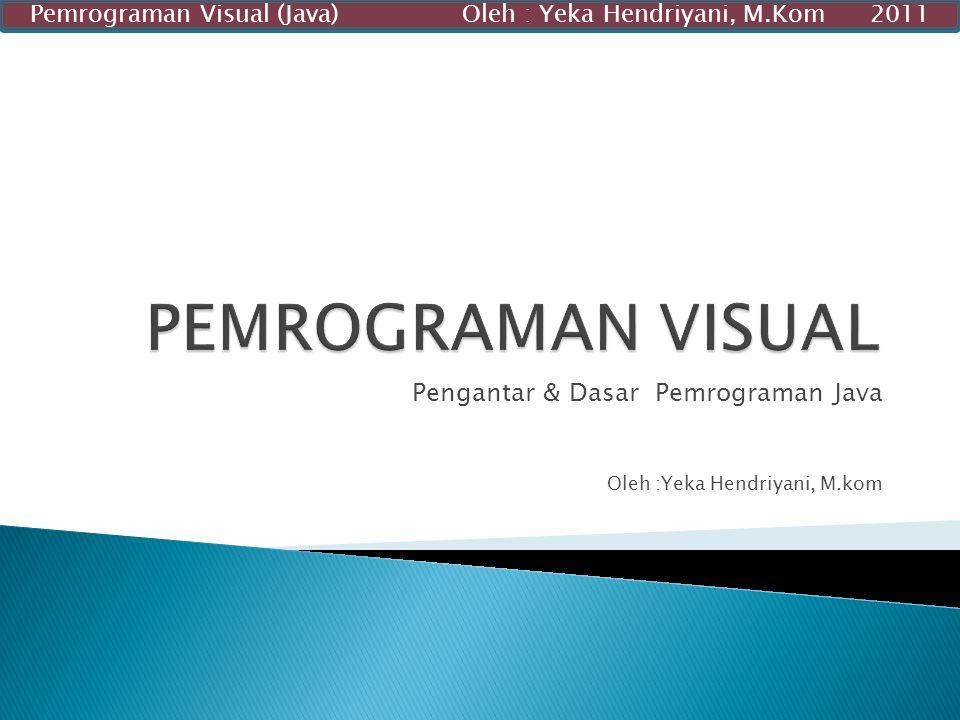 Pengantar & Dasar Pemrograman Java Oleh :Yeka Hendriyani, M.kom Pemrograman Visual (Java) Oleh : Yeka Hendriyani, M.Kom 2011