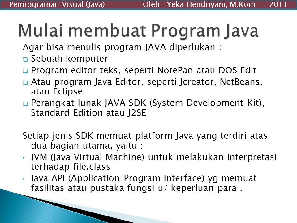 Agar bisa menulis program JAVA diperlukan :  Sebuah komputer  Program editor teks, seperti NotePad atau DOS Edit  Atau program Java Editor, seperti