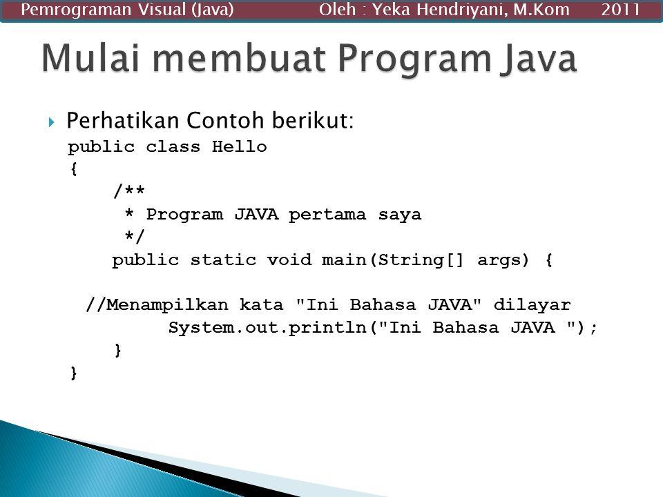  Perhatikan Contoh berikut: public class Hello { /** * Program JAVA pertama saya */ public static void main(String[] args) { //Menampilkan kata