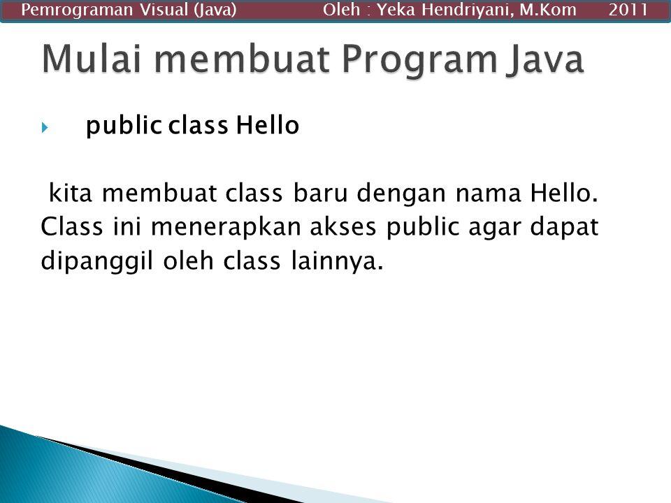  public class Hello kita membuat class baru dengan nama Hello. Class ini menerapkan akses public agar dapat dipanggil oleh class lainnya. Pemrograman
