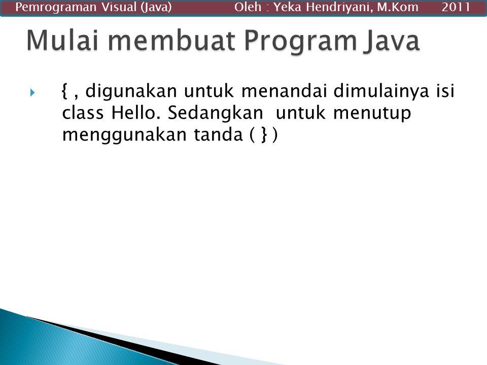  {, digunakan untuk menandai dimulainya isi class Hello. Sedangkan untuk menutup menggunakan tanda ( } ) Pemrograman Visual (Java) Oleh : Yeka Hendri