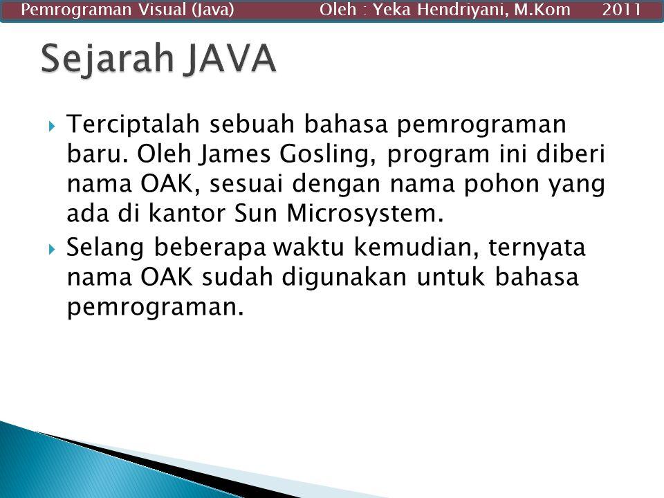  Terciptalah sebuah bahasa pemrograman baru. Oleh James Gosling, program ini diberi nama OAK, sesuai dengan nama pohon yang ada di kantor Sun Microsy