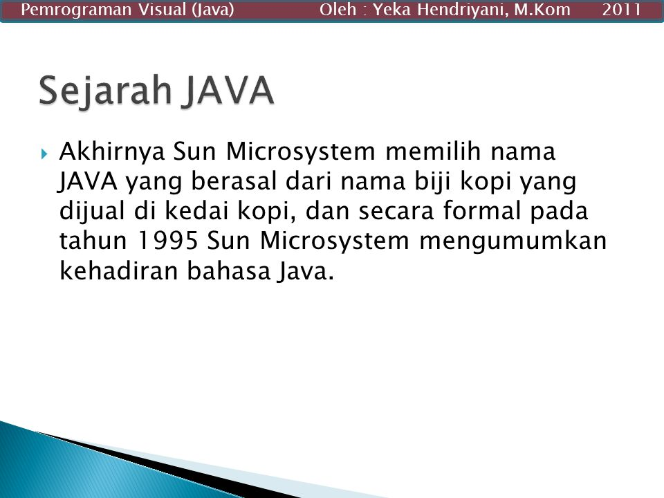  Akhirnya Sun Microsystem memilih nama JAVA yang berasal dari nama biji kopi yang dijual di kedai kopi, dan secara formal pada tahun 1995 Sun Microsy