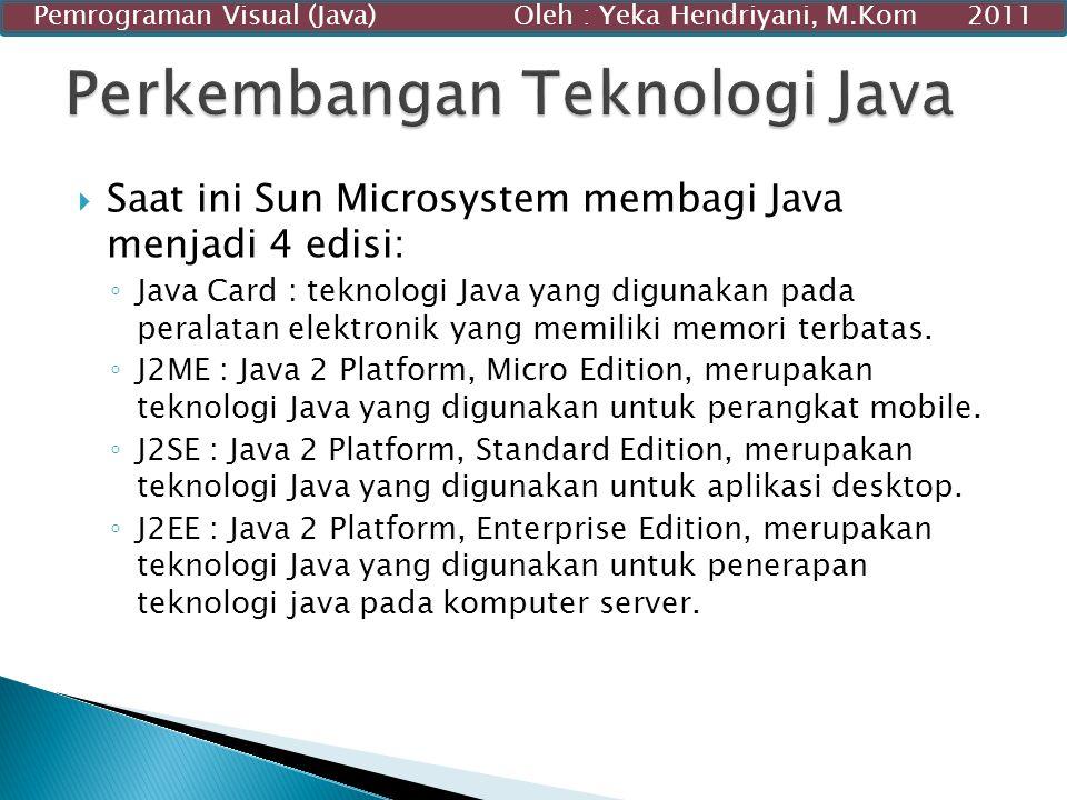 Saat ini Sun Microsystem membagi Java menjadi 4 edisi: ◦ Java Card : teknologi Java yang digunakan pada peralatan elektronik yang memiliki memori te
