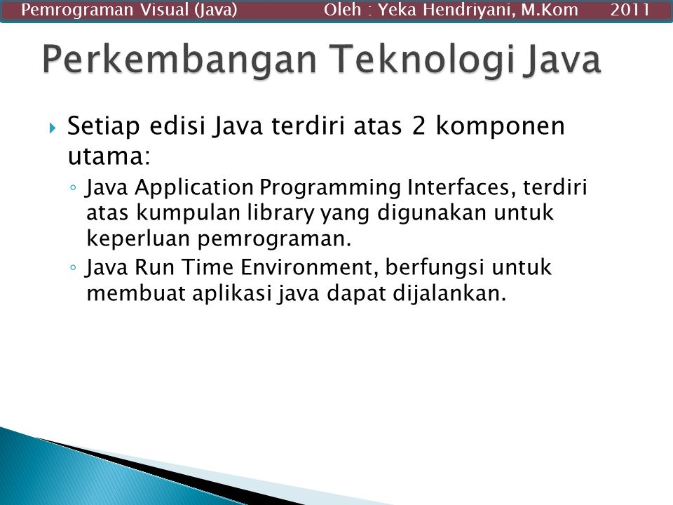  Setiap edisi Java terdiri atas 2 komponen utama: ◦ Java Application Programming Interfaces, terdiri atas kumpulan library yang digunakan untuk keper