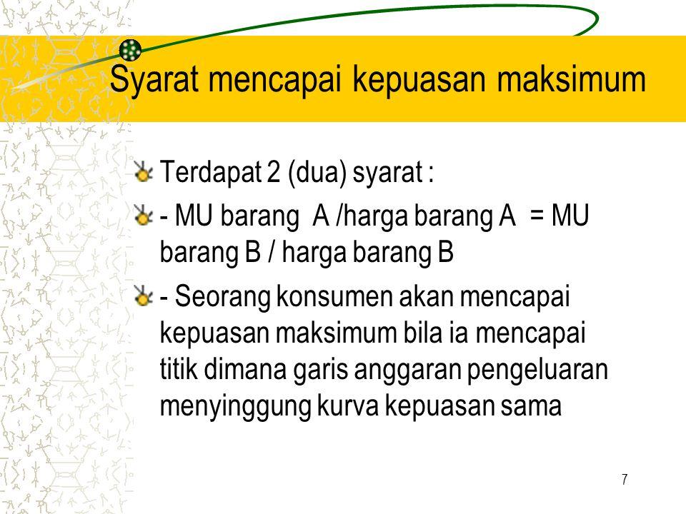 7 Syarat mencapai kepuasan maksimum Terdapat 2 (dua) syarat : - MU barang A /harga barang A = MU barang B / harga barang B - Seorang konsumen akan men