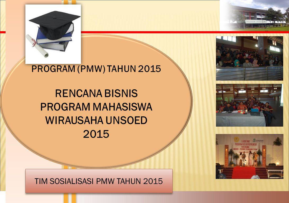 PROGRAM (PMW) TAHUN 2015 RENCANA BISNIS PROGRAM MAHASISWA WIRAUSAHA UNSOED 2015 TIM SOSIALISASI PMW TAHUN 2015