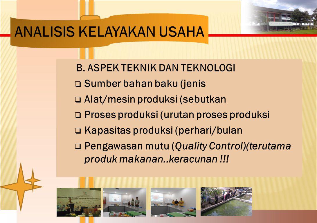 B. ASPEK TEKNIK DAN TEKNOLOGI  Sumber bahan baku (jenis  Alat/mesin produksi (sebutkan  Proses produksi (urutan proses produksi  Kapasitas produks