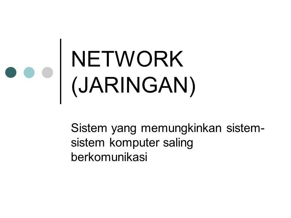 NETWORK (JARINGAN) Sistem yang memungkinkan sistem- sistem komputer saling berkomunikasi