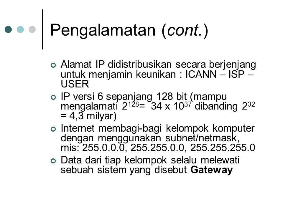 Pengalamatan (cont.) Alamat IP didistribusikan secara berjenjang untuk menjamin keunikan : ICANN – ISP – USER IP versi 6 sepanjang 128 bit (mampu mengalamati 2 128 = 34 x 10 37 dibanding 2 32 = 4,3 milyar) Internet membagi-bagi kelompok komputer dengan menggunakan subnet/netmask, mis: 255.0.0.0, 255.255.0.0, 255.255.255.0 Data dari tiap kelompok selalu melewati sebuah sistem yang disebut Gateway