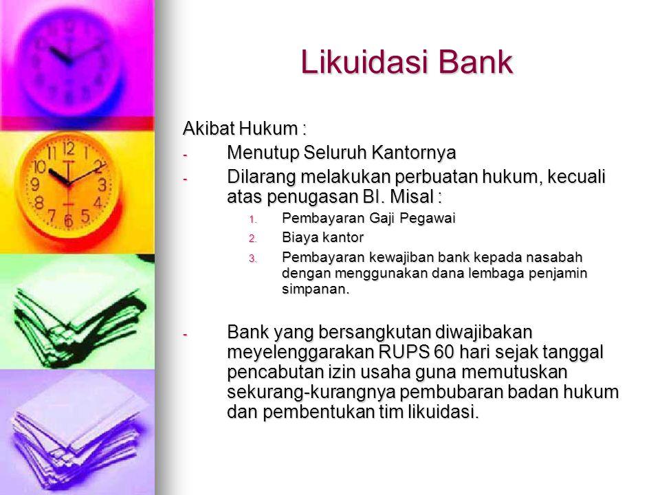Likuidasi Bank Akibat Hukum : - Menutup Seluruh Kantornya - Dilarang melakukan perbuatan hukum, kecuali atas penugasan BI. Misal : 1. Pembayaran Gaji
