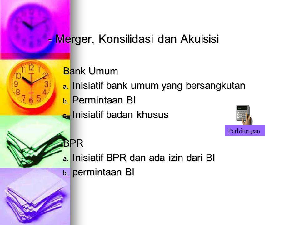- Merger, Konsilidasi dan Akuisisi Bank Umum a. Inisiatif bank umum yang bersangkutan b. Permintaan BI c. Inisiatif badan khusus BPR a. Inisiatif BPR
