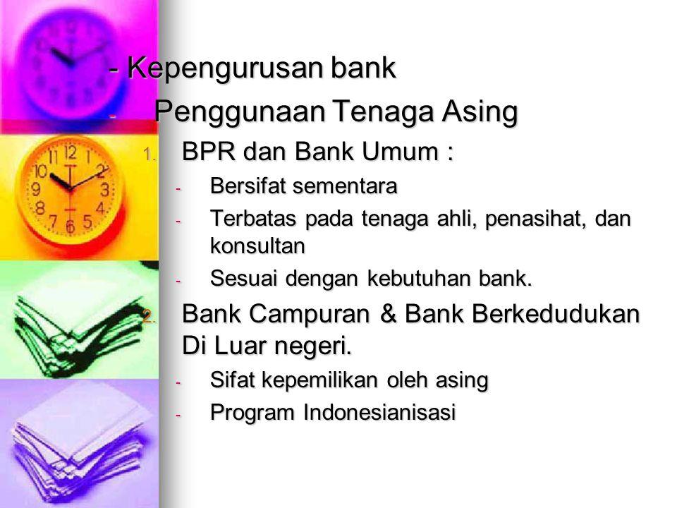 - Kepengurusan bank - Penggunaan Tenaga Asing 1. BPR dan Bank Umum : - Bersifat sementara - Terbatas pada tenaga ahli, penasihat, dan konsultan - Sesu