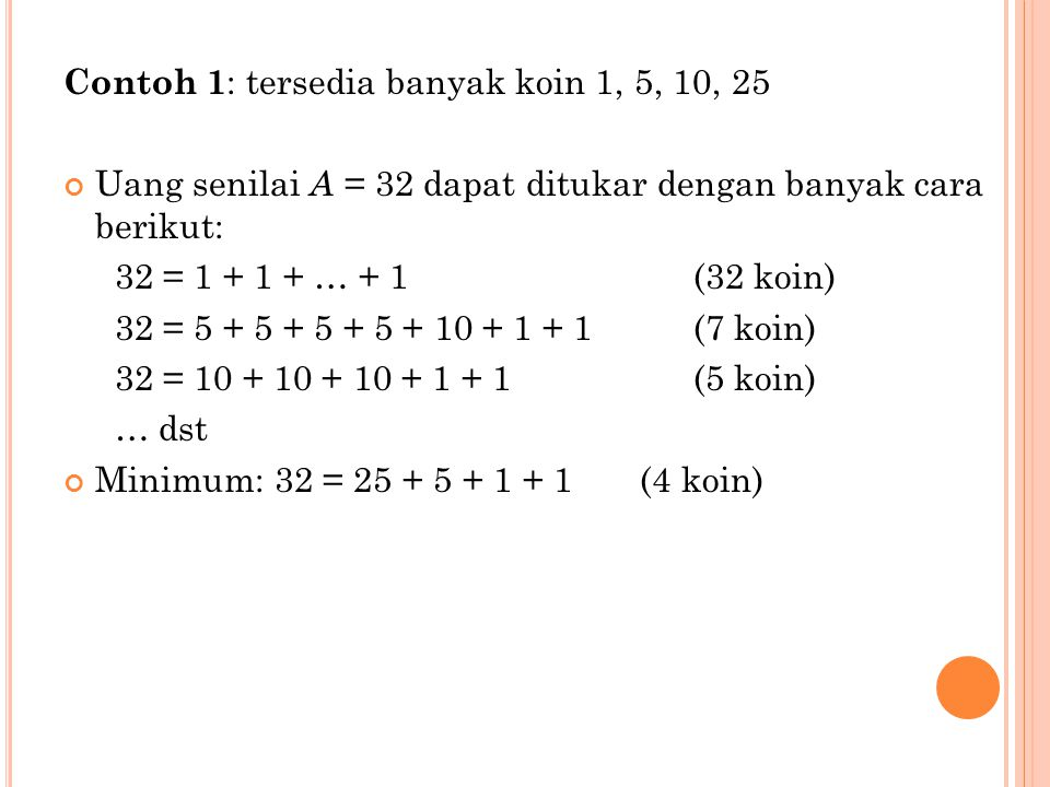 Contoh 1 : tersedia banyak koin 1, 5, 10, 25 Uang senilai A = 32 dapat ditukar dengan banyak cara berikut: 32 = 1 + 1 + … + 1 (32 koin) 32 = 5 + 5 + 5