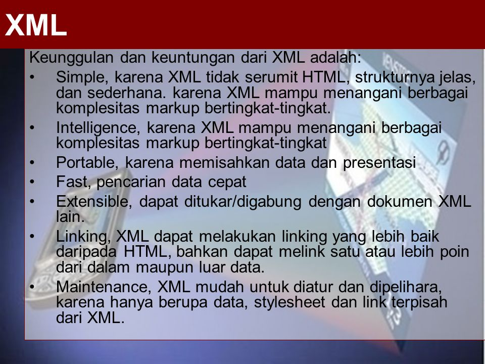 Keunggulan dan keuntungan dari XML adalah: Simple, karena XML tidak serumit HTML, strukturnya jelas, dan sederhana. karena XML mampu menangani berbaga
