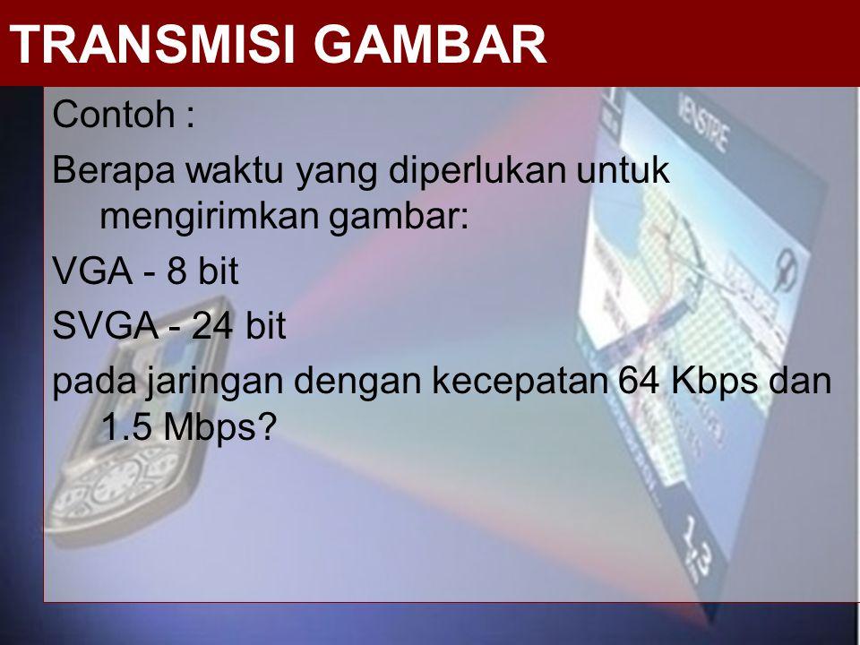Contoh : Berapa waktu yang diperlukan untuk mengirimkan gambar: VGA - 8 bit SVGA - 24 bit pada jaringan dengan kecepatan 64 Kbps dan 1.5 Mbps? TRANSMI