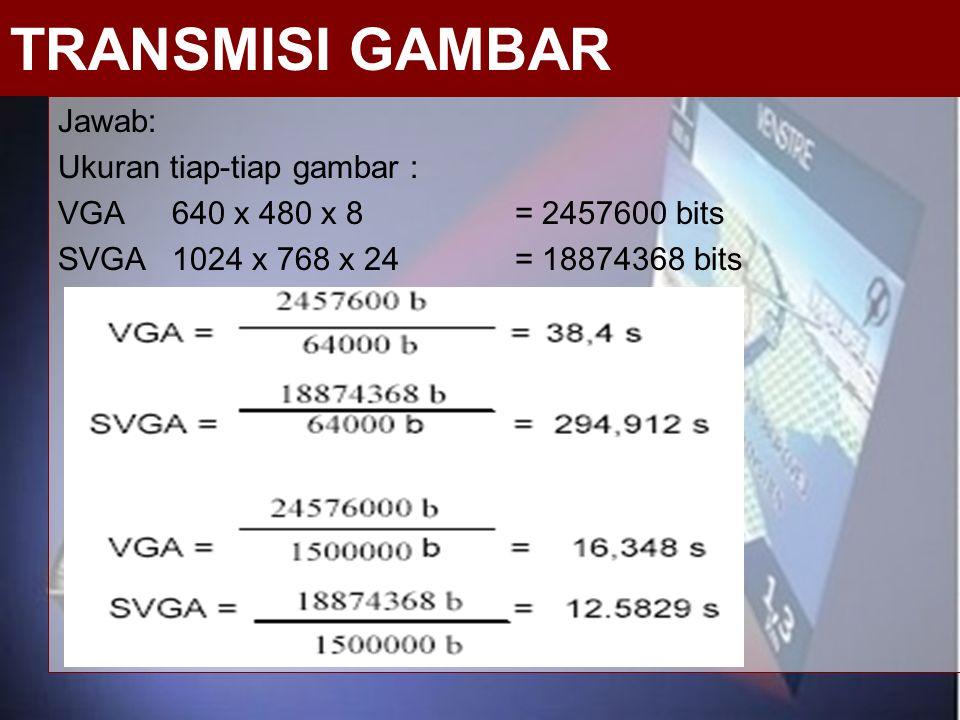 Jawab: Ukuran tiap-tiap gambar : VGA 640 x 480 x 8 = 2457600 bits SVGA 1024 x 768 x 24 = 18874368 bits TRANSMISI GAMBAR