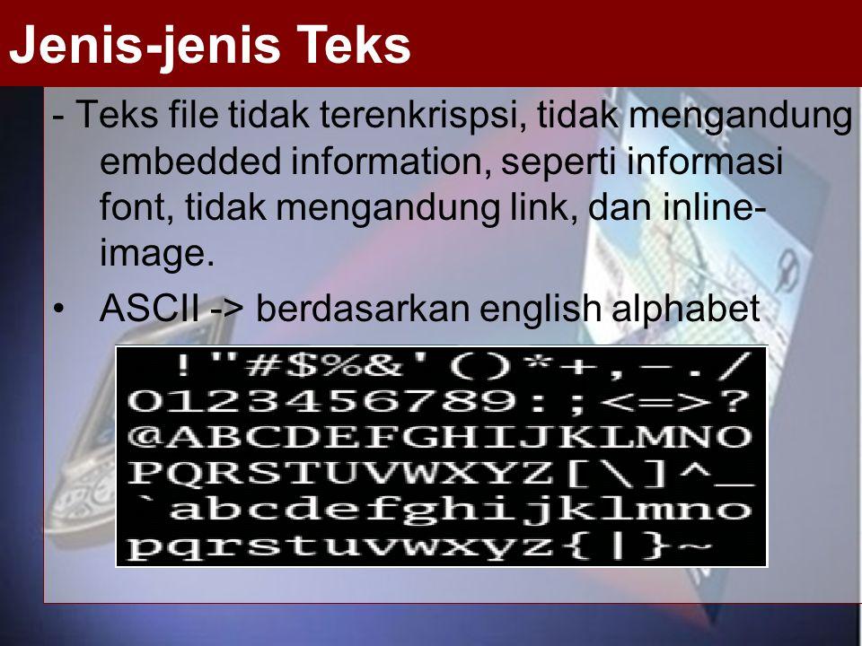 - Teks file tidak terenkrispsi, tidak mengandung embedded information, seperti informasi font, tidak mengandung link, dan inline- image. ASCII -> berd