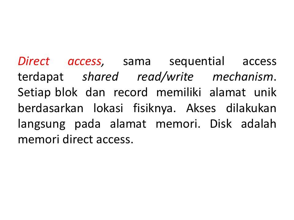 Direct access, sama sequential access terdapat shared read/write mechanism. Setiap blok dan record memiliki alamat unik berdasarkan lokasi fisiknya. A