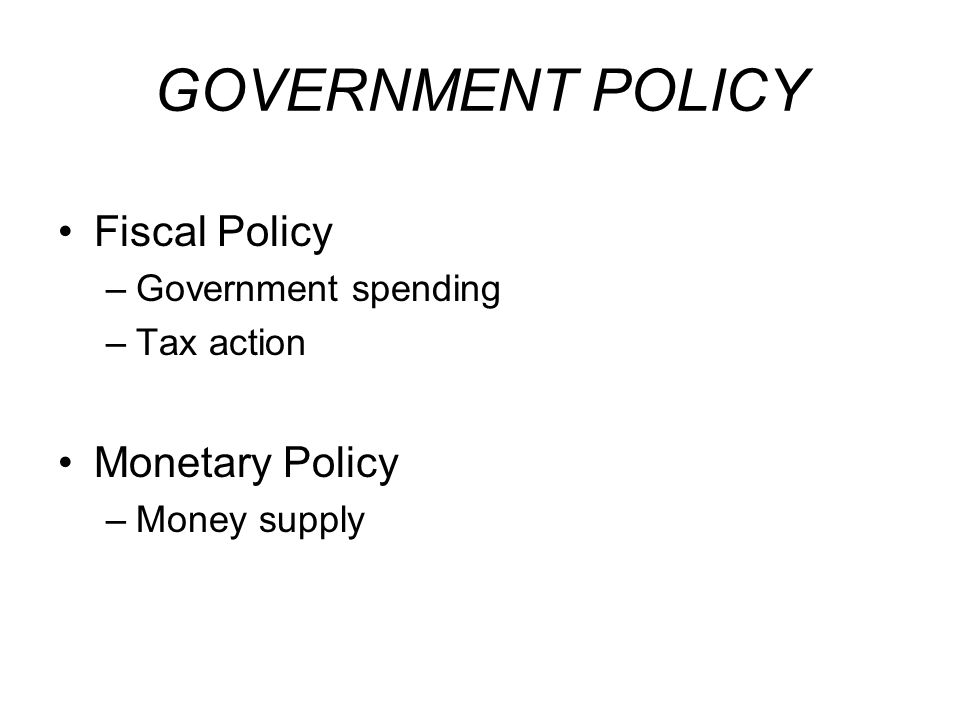 GOVERNMENT POLICY Fiscal Policy –Government spending –Tax action Monetary Policy –Money supply