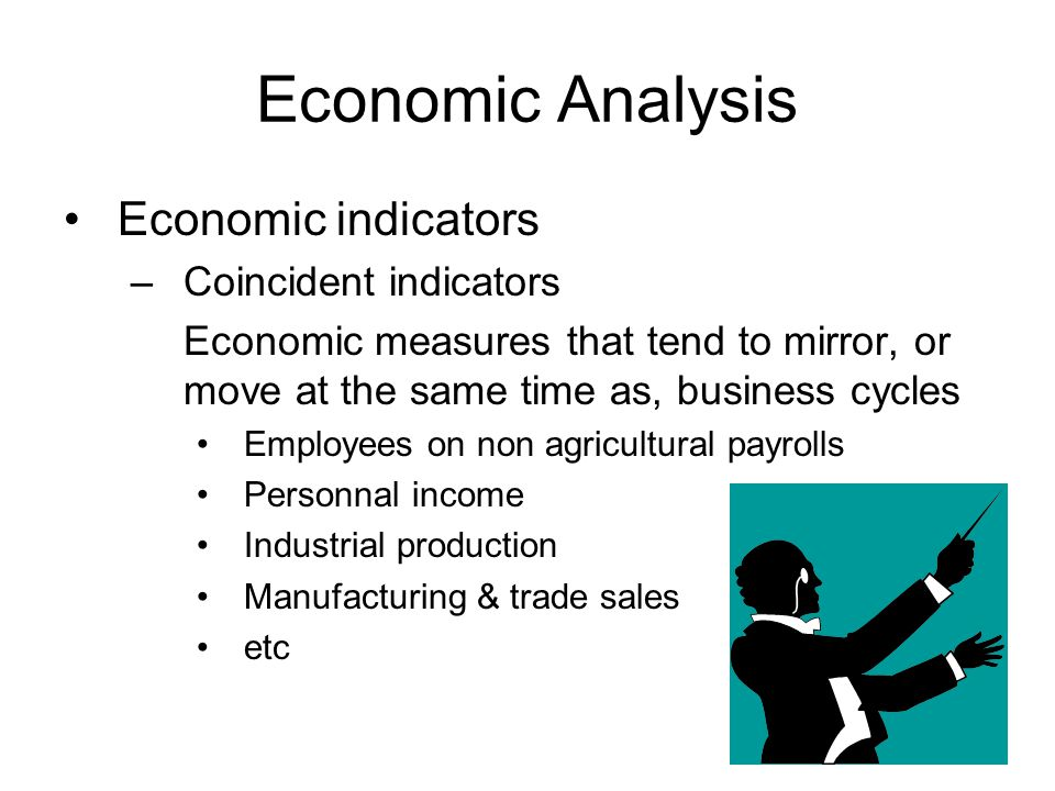 Economic Analysis Economic indicators –Coincident indicators Economic measures that tend to mirror, or move at the same time as, business cycles Employees on non agricultural payrolls Personnal income Industrial production Manufacturing & trade sales etc