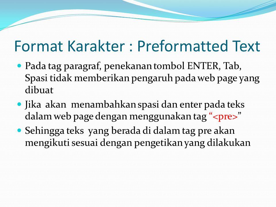 Format Karakter : Preformatted Text Pada tag paragraf, penekanan tombol ENTER, Tab, Spasi tidak memberikan pengaruh pada web page yang dibuat Jika akan menambahkan spasi dan enter pada teks dalam web page dengan menggunakan tag Sehingga teks yang berada di dalam tag pre akan mengikuti sesuai dengan pengetikan yang dilakukan
