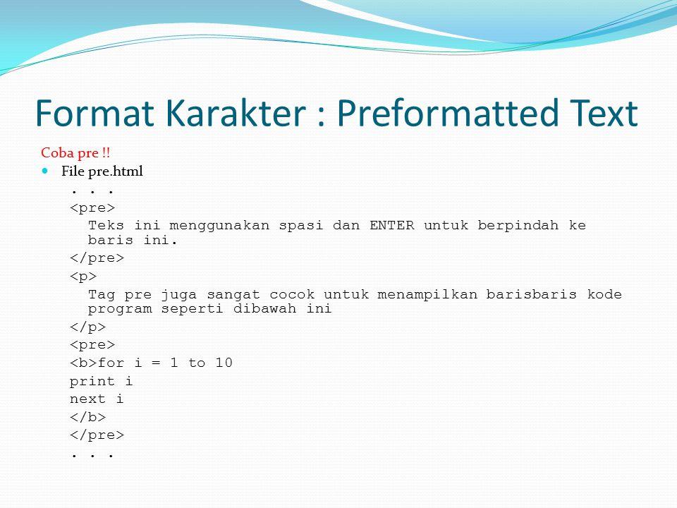 Format Karakter : Preformatted Text Coba pre !! File pre.html... Teks ini menggunakan spasi dan ENTER untuk berpindah ke baris ini. Tag pre juga sanga