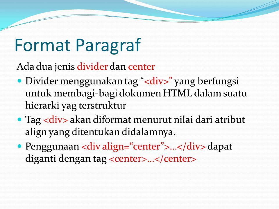 Format Paragraf Ada dua jenis divider dan center Divider menggunakan tag yang berfungsi untuk membagi-bagi dokumen HTML dalam suatu hierarki yag terstruktur Tag akan diformat menurut nilai dari atribut align yang ditentukan didalamnya.